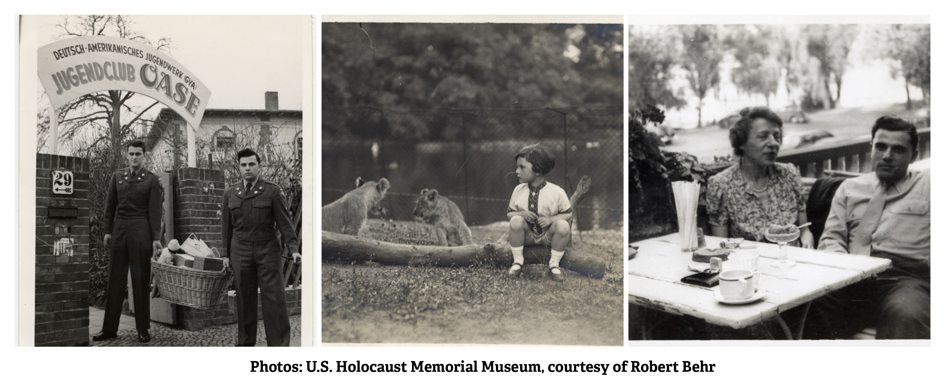 Three photos of from the U.S. Holocaust Memorial Museum, courtesy of Robert Behr. Left to right: 1. Robert Behr (a German Jewish survivor who later joined the US Army) and another American soldier pose outside the German-American Youth Club. After joining the US Army Robert Behr was tasked to run a German youth club to teach democratic values. 2. A young Robert Behr circa 1926-1929 sits on a log in front of two lion cubs at the Berlin petting zoo. 3. Robert Behr sits next to his mother at a table on an outdoor balcony in Berlin circa 1947-1950.