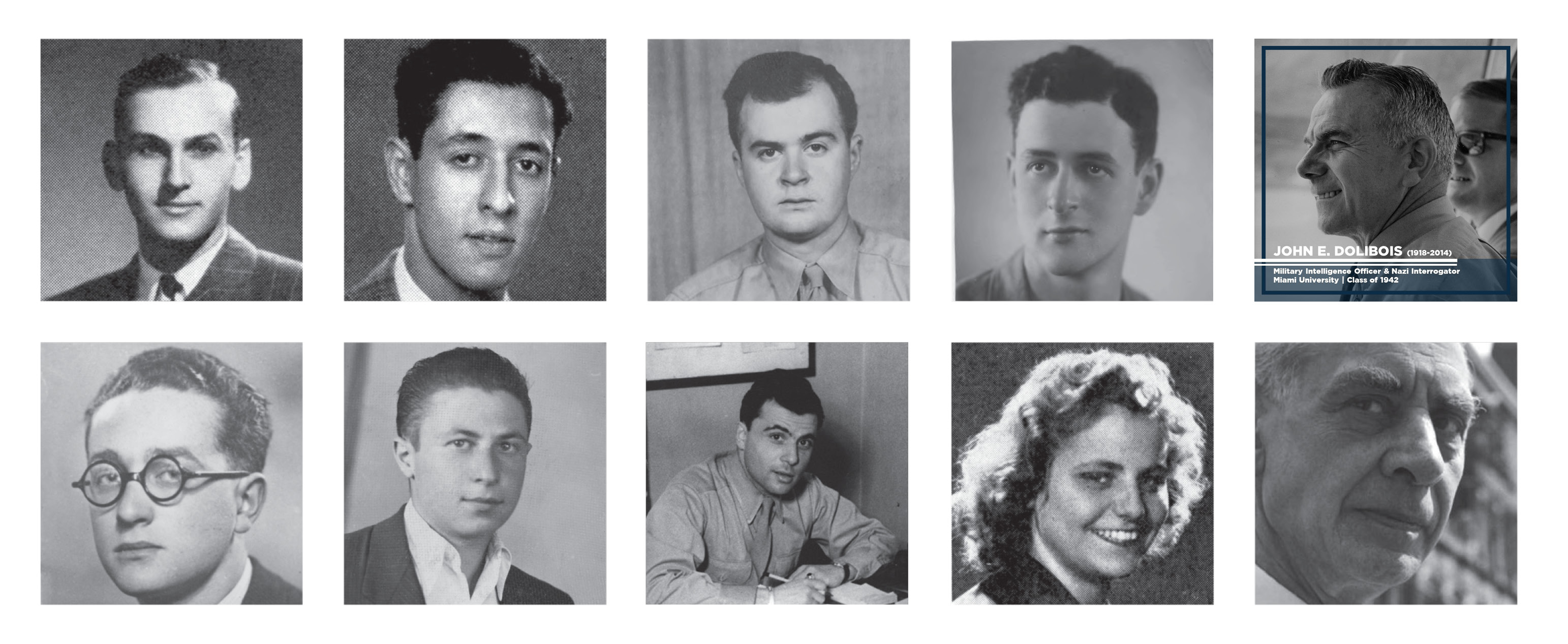 Nine black and white portraits of the alumni and faculty featured in the exhibition Bearing Witness. John E. Dolibois' image is outlined in blue with the text -  John E. Dolibois (1918—2014) Military Intelligence Officer and Nazi Interrogator Miami University, Class of 1942 .